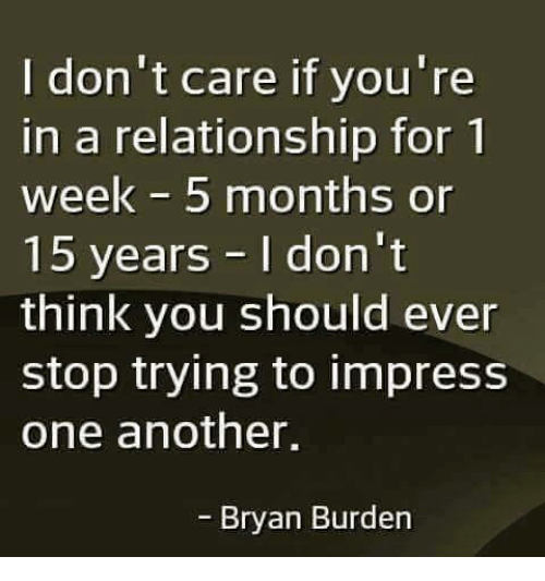 Impresser: I don't care if you're  in a relationship for 1  week 5 months or  15 years I don't  think you should ever  stop trying to impress  one another,  - Bryan Burden
