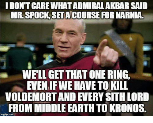 Spock: I DONT CARE WHAT ADMIRALAKBAR SAID  MR. SPOCK SET ACOURSE FOR NARNIA.  WELL GET THAT ONE RING,  EVEN IF WE HAVE TO KILL  VOLDEMORT AND EVERY SITH LORD  FROM MIDDLE EARTH TO KRONOS  imgiip.com