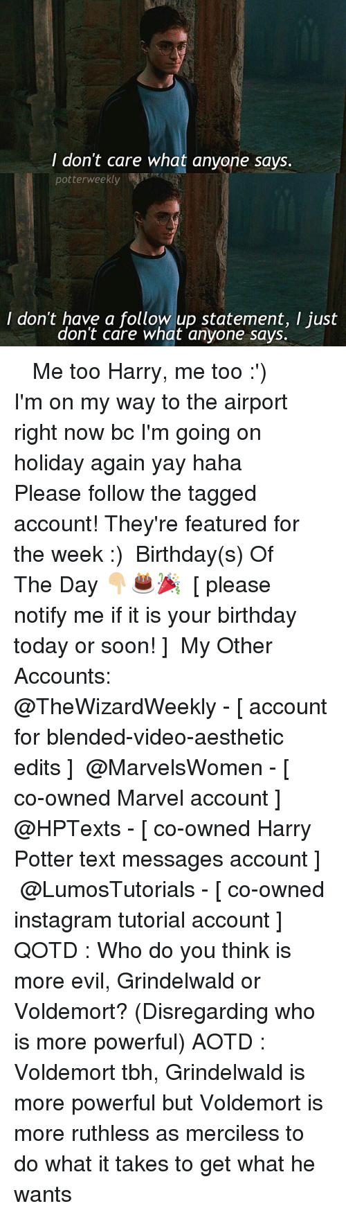 Birthday, Harry Potter, and Instagram: I don't care what anyone says.  potterweekly  I don't have a follow up statement, I just  don't care what anyone says. ✎✐✎ ↯ ⇢ Me too Harry, me too :') ↯ ⇢ I'm on my way to the airport right now bc I'm going on holiday again yay haha ↯ ⇢ Please follow the tagged account! They're featured for the week :) ✎✐✎ Birthday(s) Of The Day 👇🏼🎂🎉 ⇢ [ please notify me if it is your birthday today or soon! ] ✎✐✎ My Other Accounts: ⇢ @TheWizardWeekly - [ account for blended-video-aesthetic edits ] ⇢ @MarvelsWomen - [ co-owned Marvel account ] ⇢ @HPTexts - [ co-owned Harry Potter text messages account ] ⇢ @LumosTutorials - [ co-owned instagram tutorial account ] ✎✐✎ QOTD : Who do you think is more evil, Grindelwald or Voldemort? (Disregarding who is more powerful) AOTD : Voldemort tbh, Grindelwald is more powerful but Voldemort is more ruthless as merciless to do what it takes to get what he wants