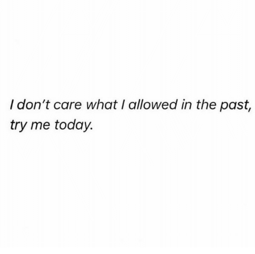 try me: I don't care what I allowed in the past,  try me today.