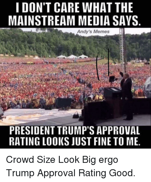 Trump Approval Rating: I DON'T CARE WHAT THE  MAINSTREAM MEDIA SAYS  Andy's Memes  PRESIDENT TRUMP'S APPROVAL  RATING LOOKS JUST FINE TO ME