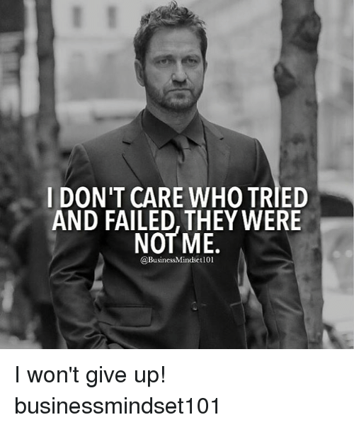 i wont give up: I DON'T CARE WHO TRIED  AND FAILED, THEY WERE  NOT ME.  @BusinessMindset101 I won't give up! businessmindset101