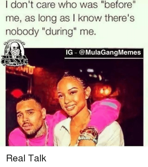 "Ig Mula Gang: I don't care who was ""before""  me, as long as I know there's  nobody ""during"" me.  IG @Mula Gang Memes Real Talk"