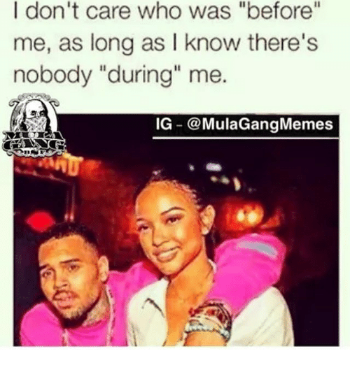 "Ig Mula Gang: I don't care who was ""before""  me, as long as I know there's  nobody ""during"" me.  IG @Mula Gang Memes"