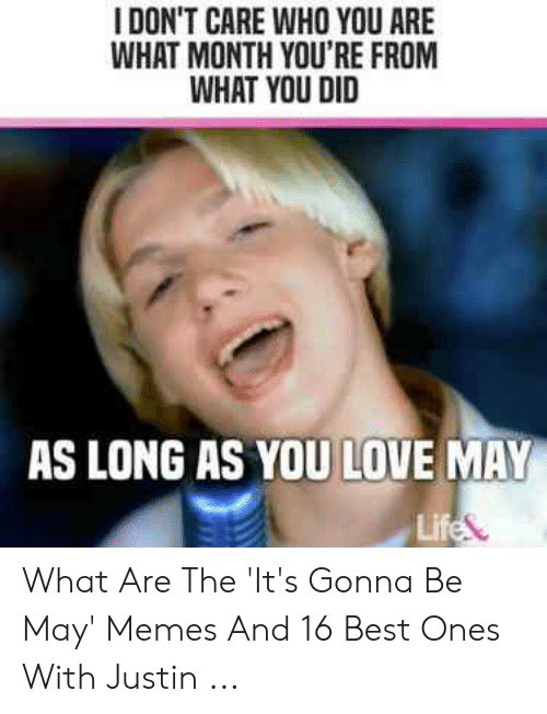 Justin Meme: I DON'T CARE WHO YOU ARE  WHAT MONTH YOU'RE FROM  WHAT YOU DID  AS LONG AS YOU LOVE MAY  Lif What Are The 'It's Gonna Be May' Memes And 16 Best Ones With Justin ...