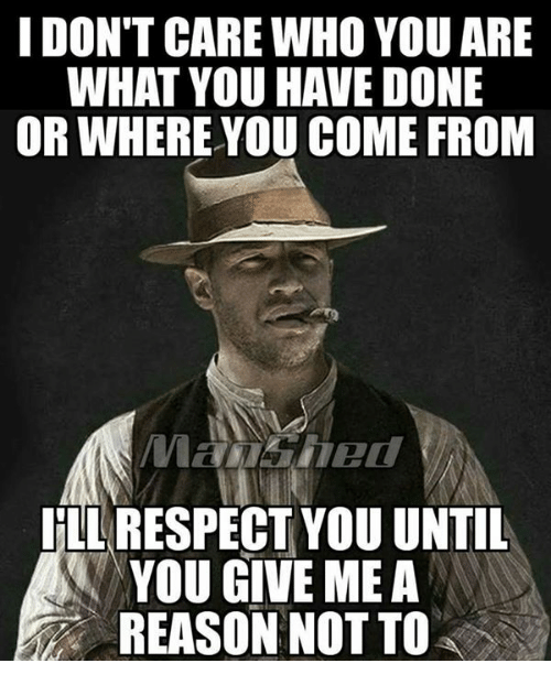 Memes, Respect, and Reason: I DON'T CARE WHO YOU ARE  WHAT YOU HAVE DONE  OR WHERE YOU COME FROM  LL RESPECT YOU UNTIL  YOU GIVE ME A  REASON NOT TO