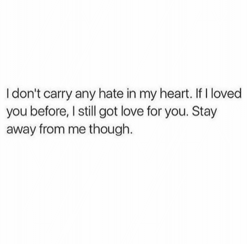stay away: I don't carry any hate in my heart. If I loved  you before, I still got love for you. Stay  away from me though.