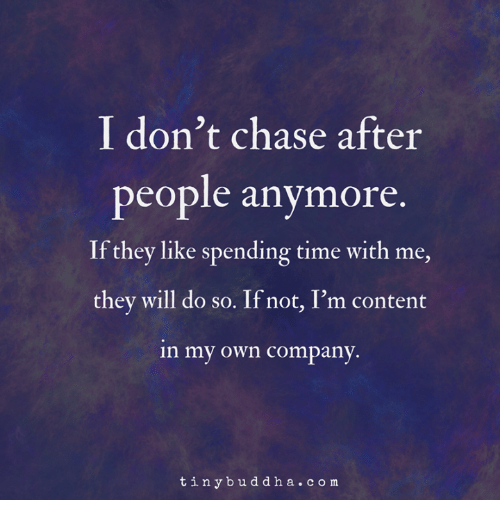 Memes, Chase, and Time: I don't chase after  people anymore  If they like spending time with me,  they will do so. If not, I'm content  in my own company  tinybuddha.co m