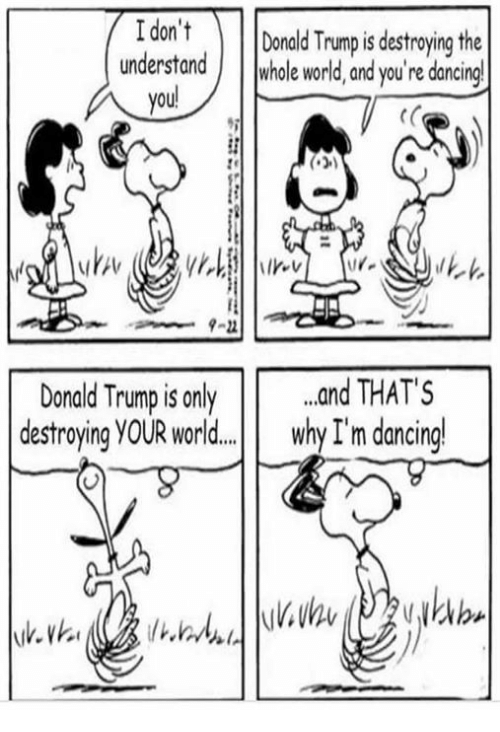 Dancing, Donald Trump, and Memes: I don't Donald Trump is destying the  understand whole world, and you're dancing  you!  3  9-22  Donald Trump is only .nd THATS  destroying YOUR worl.d... why I'm dancing!