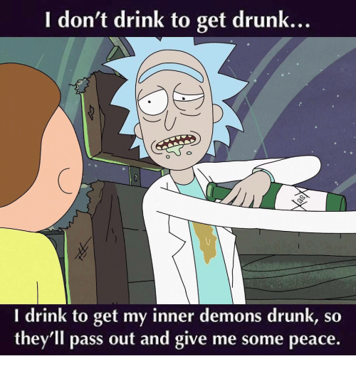 inner demons: I don't drink to get drunk...  I drink to get my inner demons drunk, so  they'll pass out and give me some peace