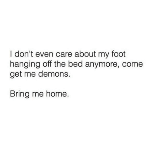 Home, Foot, and Demons: I don't even care about my foot  hanging off the bed anymore, come  get me demons.  Bring me home