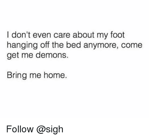 Home, Trendy, and Foot: I don't even care about my foot  hanging off the bed anymore, come  get me demons.  Bring me home. Follow @sigh