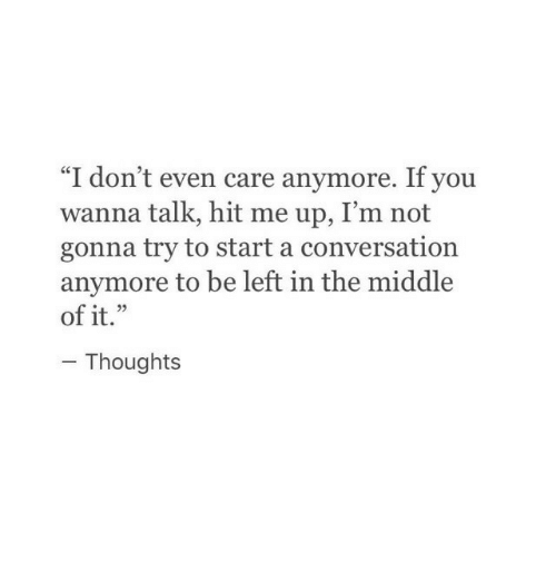 """i dont even care: """"I don't even care anymore. If you  wanna talk, hit me up, I'm not  gonna try to start a conversation  anymore to be left in the middle  of it.""""  Thoughts"""