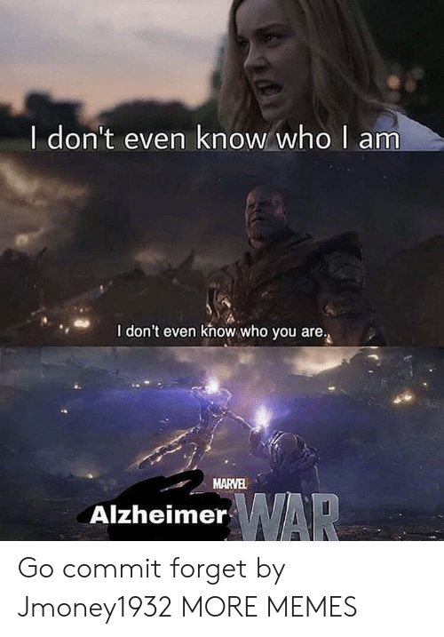 Who Am I: I don't even know who  am  I don't even khow who you are.  MARVEL  AlzheimerAR Go commit forget by Jmoney1932 MORE MEMES