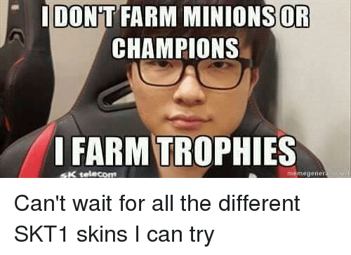 Memegen: I DONT FARM ONS OR  CHAMPIONS  FARMTROPHIES  SK telecom  memegener Can't wait for all the different SKT1 skins I can try