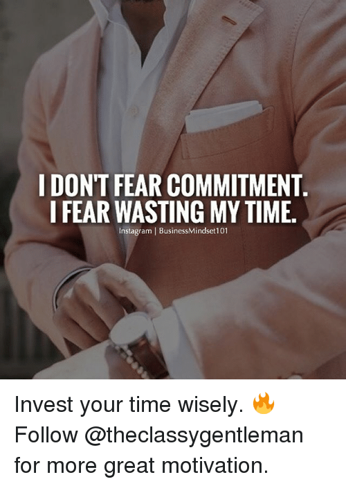 Memes, Time, and Fear: I DON'T FEAR COMMITMENT  I FEAR WASTING MY TIME.  nstagram I BusinessMindset101 Invest your time wisely. 🔥 Follow @theclassygentleman for more great motivation.