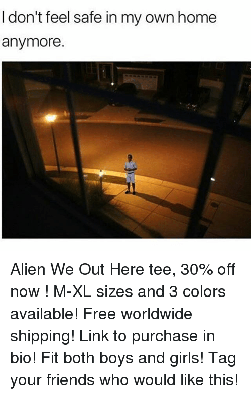 Friends, Girls, and Alien: I don't feel safe in my own home  anymore. Alien We Out Here tee, 30% off now ! M-XL sizes and 3 colors available! Free worldwide shipping! Link to purchase in bio! Fit both boys and girls! Tag your friends who would like this!