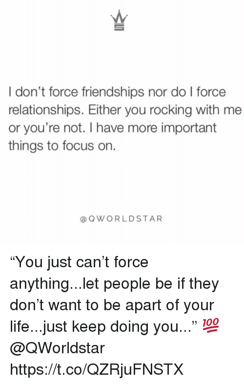 "Life, Relationships, and Focus: I don't force friendships nor do l force  relationships. Either you rocking with me  or you're not. I have more important  things to focus on.  @ QWORLDSTAR ""You just can't force anything...let people be if they don't want to be apart of your life...just keep doing you..."" 💯 @QWorldstar https://t.co/QZRjuFNSTX"