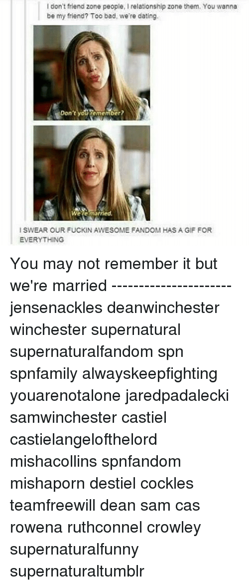 Gif For Everything: I don't friend zone people, Irelationship zone them. You wanna  be my friend? Too bad, we're dating.  Don't  emember?  Were married.  ISWEAR OUR FUCKIN AWESOME FANDOM HAS A GIF FOR  EVERYTHING You may not remember it but we're married ---------------------- jensenackles deanwinchester winchester supernatural supernaturalfandom spn spnfamily alwayskeepfighting youarenotalone jaredpadalecki samwinchester castiel castielangelofthelord mishacollins spnfandom mishaporn destiel cockles teamfreewill dean sam cas rowena ruthconnel crowley supernaturalfunny supernaturaltumblr