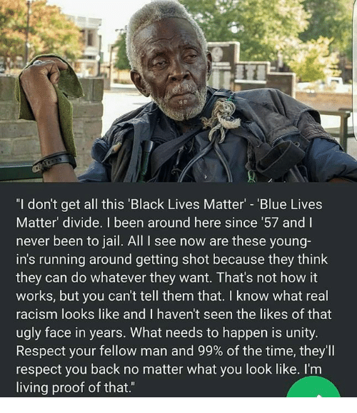 """Black Lives Matter: """"I don't get all this 'Black Lives Matter - 'Blue Lives  Matter' divide. I been around here since 57 and I  never been to jail. All I see now are these young-  in's running around getting shot because they think  they can do whatever they want. That's not how it  works, but you can't tell them that. I know what real  racism looks like and I haven't seen the likes of that  ugly face in years. What needs to happen is unity.  Respect your fellow man and 99% of the time, they'll  respect you back no matter what you look like. I'm  living proof of that.""""  ас"""