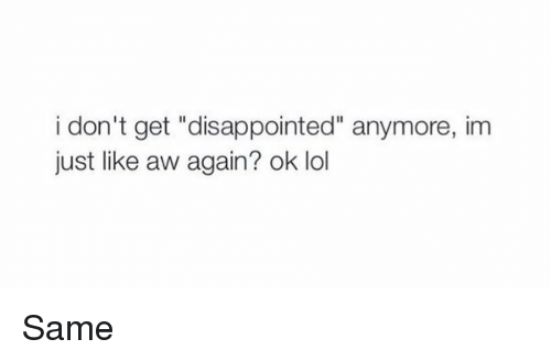 "Girl Memes: i don't get ""disappointed"" anymore, im  just like aw again? ok lol Same"