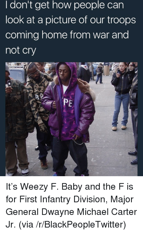 Weezy: I don't get how people can  look at a picture of our troops  coming home from war and  not cry  PE <p>It&rsquo;s Weezy F. Baby and the F is for First Infantry Division, Major General Dwayne Michael Carter Jr. (via /r/BlackPeopleTwitter)</p>