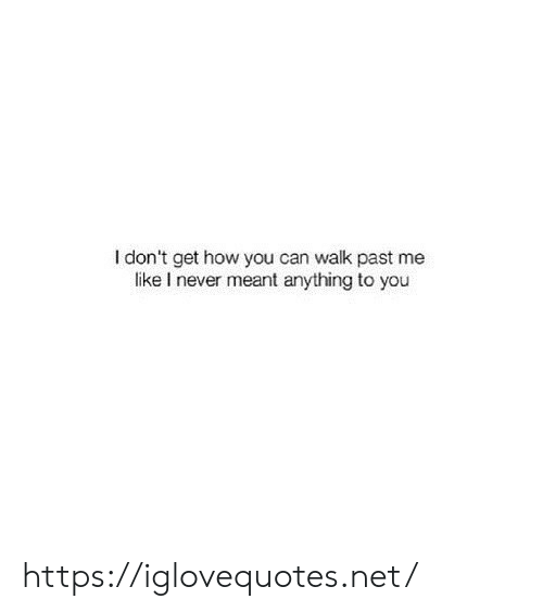 walk past: I don't get how you can walk past me  like I never meant anything to you https://iglovequotes.net/