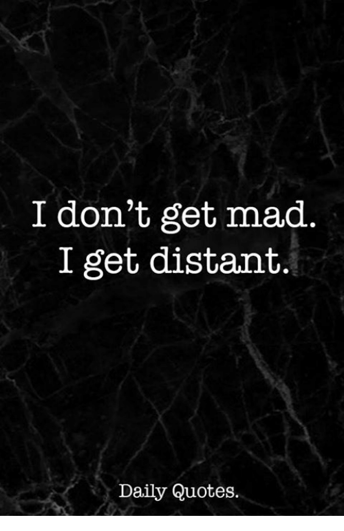 Quotes, Mad, and Get: I don't get mad  I get distant.  Daily Quotes.