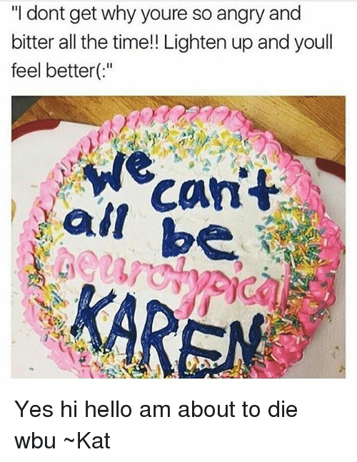 "kat: ""I dont get why youre so angry and  bitter all the time!! Lighten up and youll  feel better(:  cant  all be  KAREN Yes hi hello am about to die wbu ~Kat"