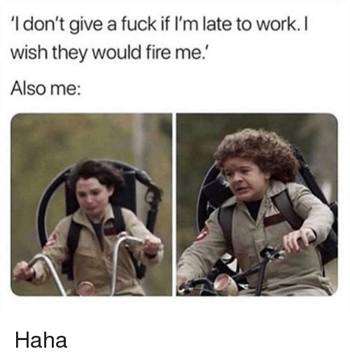 Fire, I Dont Give a Fuck, and Memes: I don't give a fuck if I'm late to work. I  wish they would fire me.  Also me: Haha