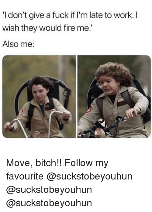 Bitch, Fire, and I Dont Give a Fuck: I don't give a fuck if I'm late to work. I  wish they would fire me.  Also me: Move, bitch!! Follow my favourite @suckstobeyouhun @suckstobeyouhun @suckstobeyouhun