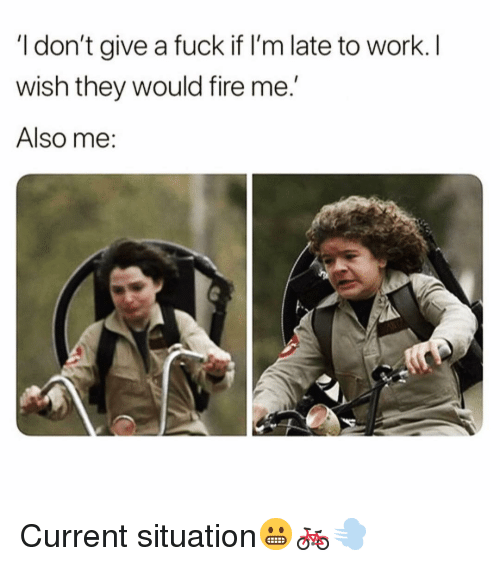 Late To Work: I don't give a fuck if I'm late to work. I  wish they would fire me  Also me Current situation😬🚲💨