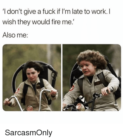 """Late To Work: I don't give a fuck if I'm late to work. I  wish they would fire me.""""  Also me: SarcasmOnly"""