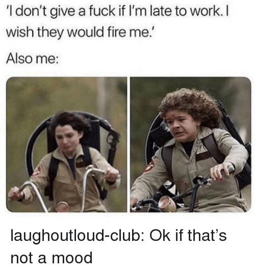 Late To Work: I don't give a fuck if I'm late to work. I  wish they would fire me.  Also me: laughoutloud-club:  Ok if that's not a mood