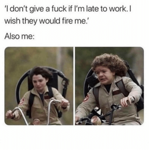 Fire, I Dont Give a Fuck, and Work: I don't give a fuck if I'm late to work.I  wish they would fire me.  Also me: