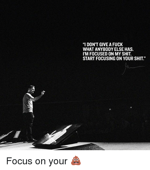"I Dont Give a Fuck, Memes, and Shit: ""I DON'T GIVE A FUCK  WHAT ANYBODY ELSE HAS.  I'M FOCUSED ON MY SHIT  START FOCUSING ON YOUR SHIT"" Focus on your 💩"