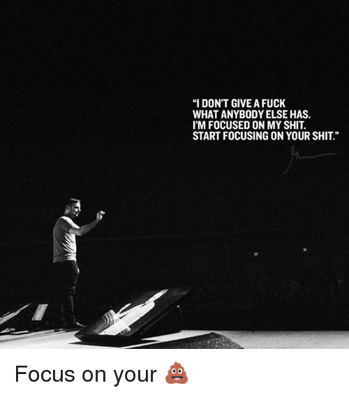 "I Dont Give a Fuck, Memes, and Shit: ""I DON'T GIVE A FUCK  WHAT ANYBODY ELSE HAS.  I'M FOCUSED ON MY SHIT.  START FOCUSING ON YOUR SHIT"" Focus on your 💩"