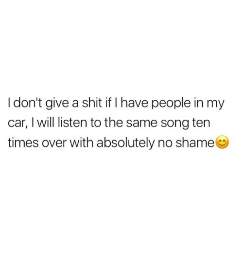 Cars, Shit, and Humans of Tumblr: I don't give a shit if I have people in my  car, I will listen to the same song ten  times over with absolutely no shame