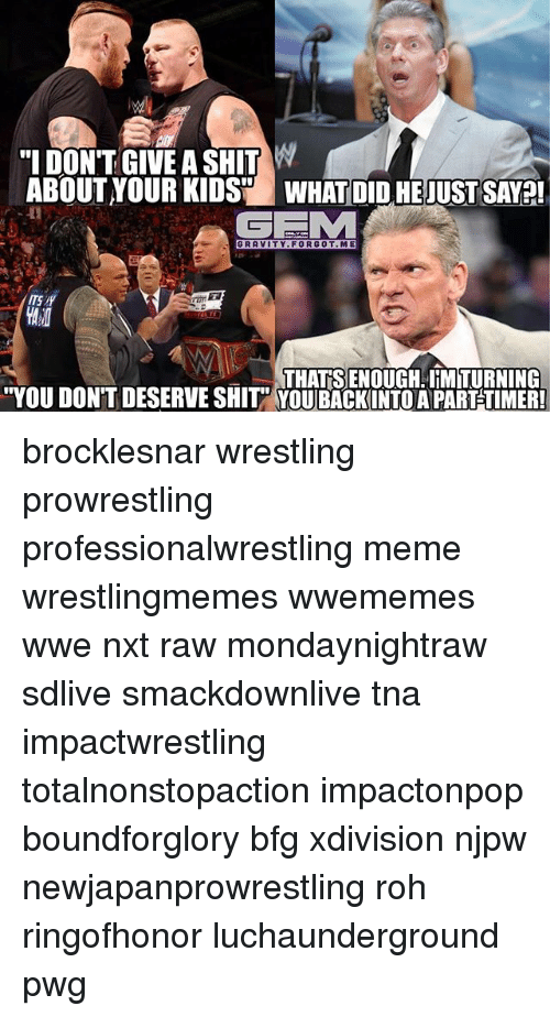 """tna: """"I DONT GIVE A SHIT W  ABOUT YOUR KIDS WHAT DID HEJUST SAVA!  GRAVITY.FORGOT.ME  ITS  THAT SENOUGH. IHMTURNING  YOU DON'T DESERVE SHIT YOUBACK INTO A PARTSTIMER! brocklesnar wrestling prowrestling professionalwrestling meme wrestlingmemes wwememes wwe nxt raw mondaynightraw sdlive smackdownlive tna impactwrestling totalnonstopaction impactonpop boundforglory bfg xdivision njpw newjapanprowrestling roh ringofhonor luchaunderground pwg"""