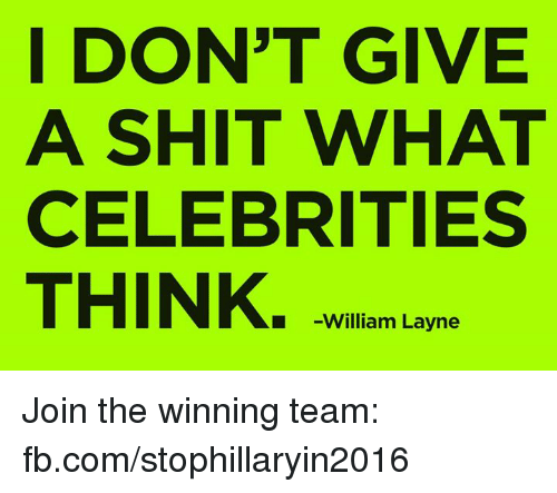 Memes, Celebrities, and 🤖: I DON'T GIVE  A SHIT WHAT  CELEBRITIES  THINK.  William Layne Join the winning team: fb.com/stophillaryin2016