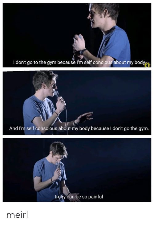 conscious: I don't go to the gym because I'm self concious about my body  And I'm self conscious about my body because I don't go the gym.  Irony can be so painful meirl