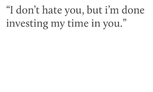 """investing: """"I don't hate you, but i'm done  investing my time in you.""""  35"""