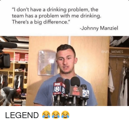 """Nflmemes: """"I don't have a drinking problem, the  team has a problem with me drinking  There's a big difference.""""  Johnny Manziel  NFLMEMES  Fox LEGEND 😂😂😂"""