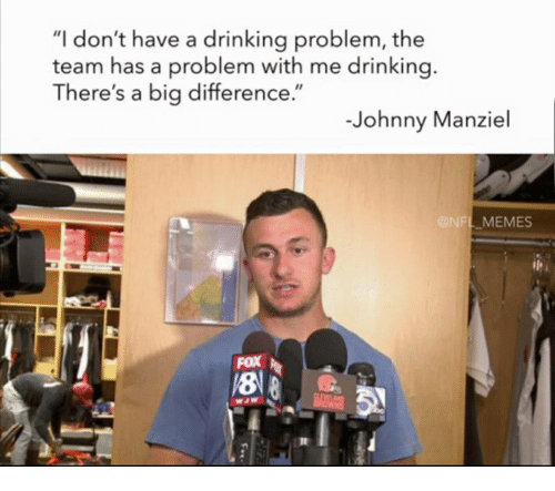 """Johnny Manziel: """"I don't have a drinking problem, the  team has a problem with me drinking  There's a big difference.""""  -Johnny Manziel  FL MEMES  FOX  18"""