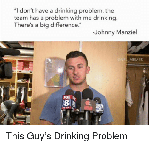 """Johnny Manziel: I don't have a drinking problem, the  team has a problem with me drinking  There's a big difference.""""  -Johnny Manziel  NFL MEMES  8"""