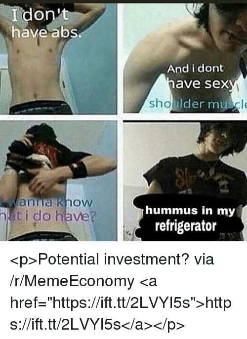 """Hummus: I don't  have abs  And i dont  have sex  Ider mu  anna know  ti do have?  hummus in my  refrigerator <p>Potential investment? via /r/MemeEconomy <a href=""""https://ift.tt/2LVYI5s"""">https://ift.tt/2LVYI5s</a></p>"""