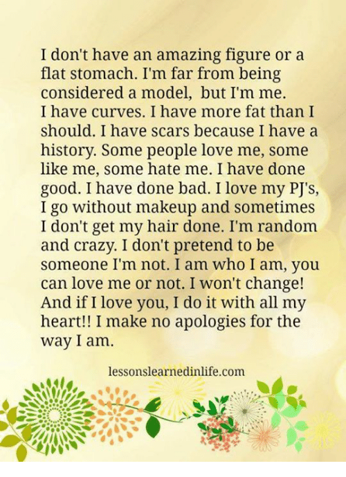 I Love You, Man: I don't have an amazing figure or a  flat stomach. I'm far from being  considered a model, but I'm me.  I have curves. I have more fat than I  should. I have scars because I have a  history. Some people love me, some  like me, some hate me. I have done  good. I have done bad. I love my PJ's,  I go without makeup and sometimes  I don't get my hair done. I'm random  and crazy. I don't pretend to be  someone I'm not. I am who I am, you  can love me or not. I won't change!  And if I love you, I do it with all my  heart!! I make no apologies for the  way I am  lessons learnedinlife.com