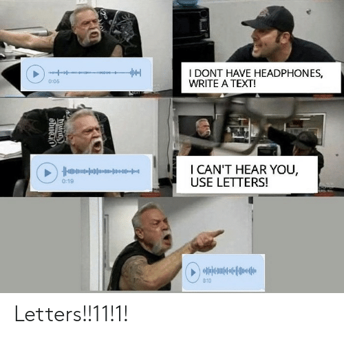 i-cant-hear-you: I DONT HAVE HEADPHONES,  WRITE A TEXT!  0:05  I CAN'T HEAR YOU,  USE LETTERS!  0:19  0:10  obuein  NOUNLO Letters!!11!1!