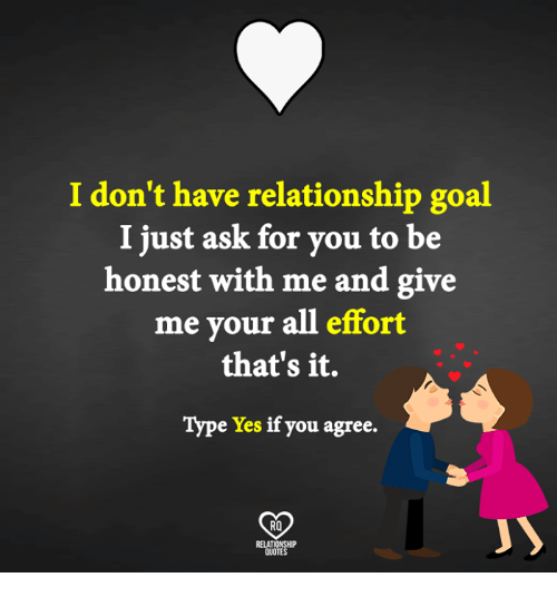 Memes, Goal, and Quotes: I don't have relationship goal  I just ask for you to be  honest with me and give  me your all effort  that's it.  Type Yes if you agree.  RO  QUOTES