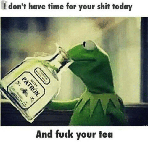 Fucking, Memes, and Shit: I don't have time for your shit today  And fuck your tea